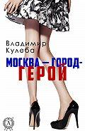 Владимир Кулеба -Москва – город-герой