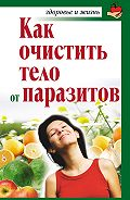 Александра Крапивина - Как очистить тело от паразитов