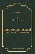 Лев Жданов -Царь Иоанн Грозный. Дилогия. Т. 2: Грозное время