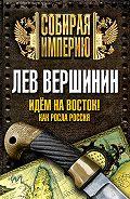 Лев Вершинин - Идем на восток! Как росла Россия