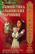 Геннадий Адамович - Гимнастика славянских чаровниц. Практики, дающие силу, красоту и здоровье