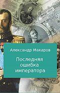 Александр Владимирович Макаров -Последняя ошибка императора