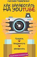 Матвей Северянин - Как заработать на YouTube. Пошаговое руководство