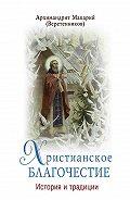 архимандрит Макарий (Веретенников) -Христианское благочестие. История и традиции