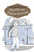 Кристине Нёстлингер -Рассказы про Франца-детектива