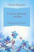 Татьяна Андреевна Смирнова -Глоток вечной любви