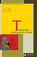 Василий Бартольд -Тамерлан – покоритель Азии