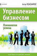 Антон Пономарев - Управление бизнесом. Психология успеха