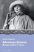 Юлия Андреева -Айседора Дункан. Жрица любви и танца
