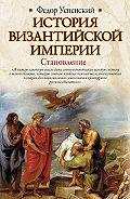 Федор Иванович Успенский -История Византийской империи. Становление