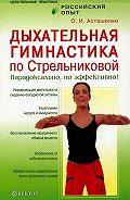 Олег Асташенко - Дыхательная гимнастика по Стрельниковой. Парадоксально, но эффективно!
