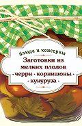 С. Иванова -Заготовки из мелких плодов. Черри, корнишоны, миникукуруза