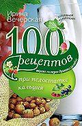 Ирина Вечерская -100 рецептов при недостатке кальция. Вкусно, полезно, душевно, целебно