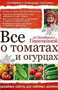 Октябрина Ганичкина -Все о томатах и огурцах от Октябрины Ганичкиной