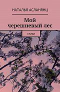 Наталья Асланянц -Мой черешневыйлес. Стихи
