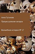 Анна Вячеславовна Гуськова -Волшебная история № 17. Процессуальная загадка