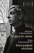 Микаэл Таривердиев -Я просто живу: автобиография. Биография музыки: воспоминания