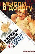 Э. Чагулова - Афоризмы великих о семье и браке
