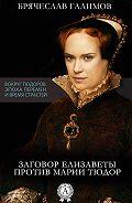 Галимов Брячеслав -Заговор Елизаветы против ее сестры Марии Тюдор