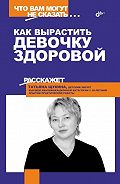 Татьяна Щукина - Как вырастить девочку здоровой