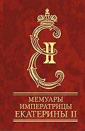 Екатерина Романова - Мемуары императрицы Екатерины II. Часть 1