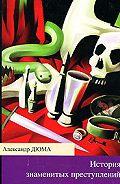 Александр Дюма - История знаменитых преступлений (сборник)