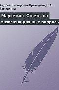 Е. А. Замедлина -Маркетинг. Ответы на экзаменационные вопросы