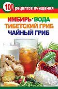Валерия Янис -100 рецептов очищения. Имбирь, вода, тибетский гриб, чайный гриб