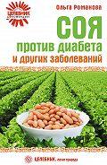 Ольга Романова - Соя против диабета и других заболеваний