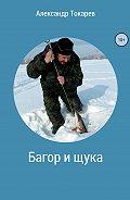 Александр Токарев -Багор и щука. Сборник