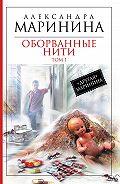 Александра Маринина -Оборванные нити. Том 1