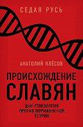 Анатолий Клёсов -Происхождение славян. ДНК-генеалогия против «норманнской теории»