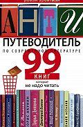 Роман Арбитман -Антипутеводитель по современной литературе. 99 книг, которые не надо читать