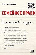 Евгения Романенкова -Семейное право. Краткий курс. Учебное пособие