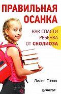 Лилия Савко - Правильная осанка. Как спасти ребенка от сколиоза