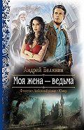 Андрей Белянин -Моя жена – ведьма