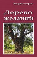 Валерий Тимофеев -Дерево желаний. Сказки иистории