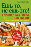 А. А. Синельникова -Ешь то, не ешь это! Вкусно и без риска для жизни. 100 рецептов безопасного фаст-фуда
