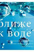 Уоллес Николс -Ближе к воде. Удивительные факты о том, как вода может изменить вашу жизнь