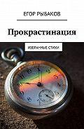 Егор Рыбаков -Прокрастинация. Избранные стихи