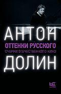 Антон Долин -Оттенки русского. Очерки отечественного кино