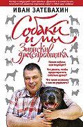 Иван Затевахин -Собаки и мы. Записки дрессировщика