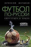 Алексей Матвеев -Футбол по-русски. Коррупция в лицах