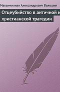 Максимилиан Александрович Волошин - Отцеубийство в античной и христианской трагедии