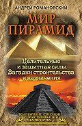 Андрей Романовский -Мир пирамид. Целительные защитные силы. Загадки строительства и назначения