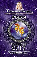 Татьяна Борщ - Рыбы. Гороскоп на 2017 год