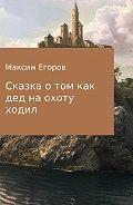 Максим Егоров -Сказка о том, как дед на охоту ходил
