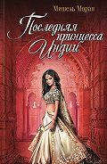 Мишель Моран - Последняя принцесса Индии