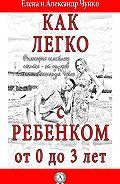 Елена Чуйко -Как легко с ребенком от 0 до 3 лет