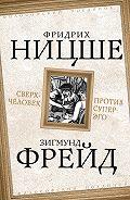 Зигмунд Фрейд, Фридрих  Ницше - Сверхчеловек против супер-эго (сборник)